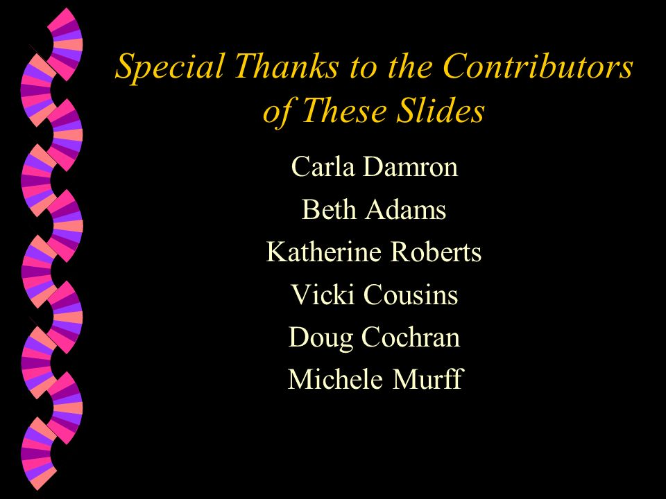 Special Thanks to the Contributors of These Slides Carla Damron Beth Adams Katherine Roberts Vicki Cousins Doug Cochran Michele Murff