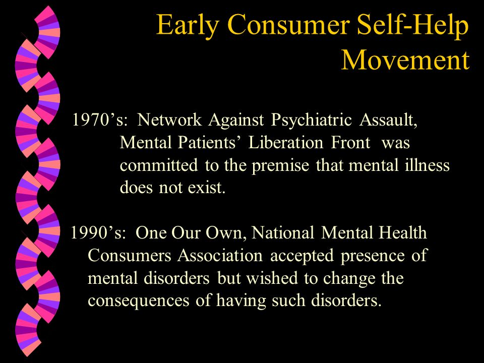 Early Consumer Self-Help Movement 1970s: Network Against Psychiatric Assault, Mental Patients Liberation Front was committed to the premise that menta