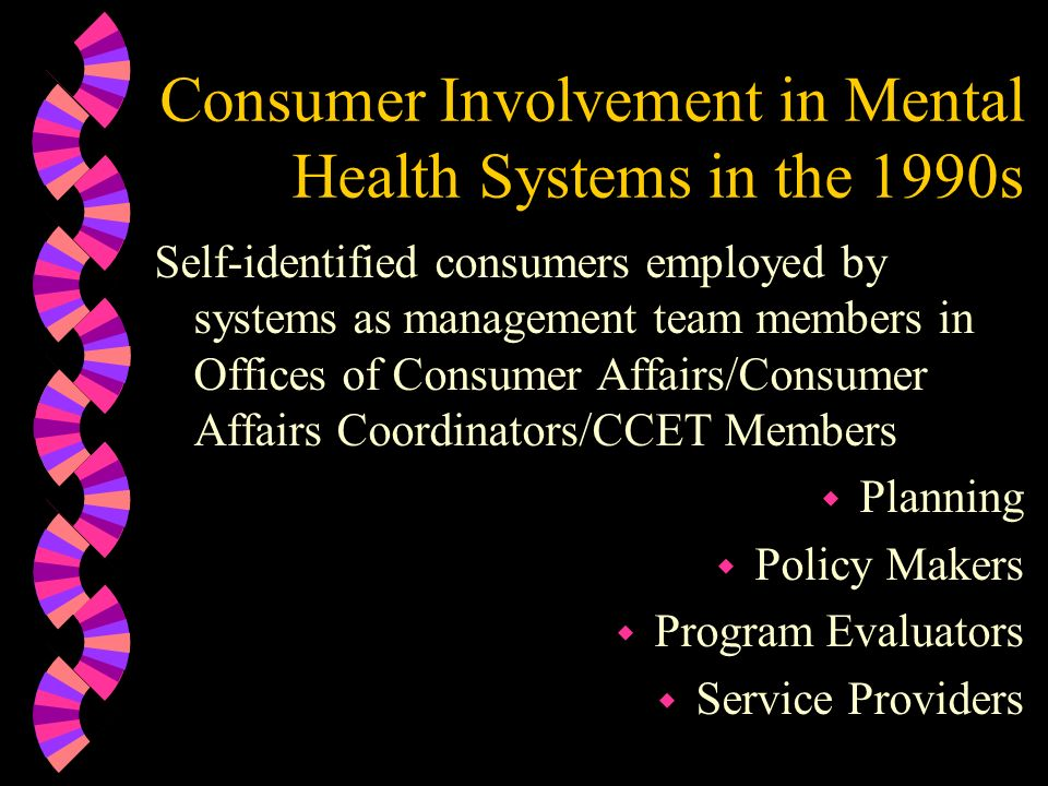 Consumer Involvement in Mental Health Systems in the 1990s Self-identified consumers employed by systems as management team members in Offices of Cons