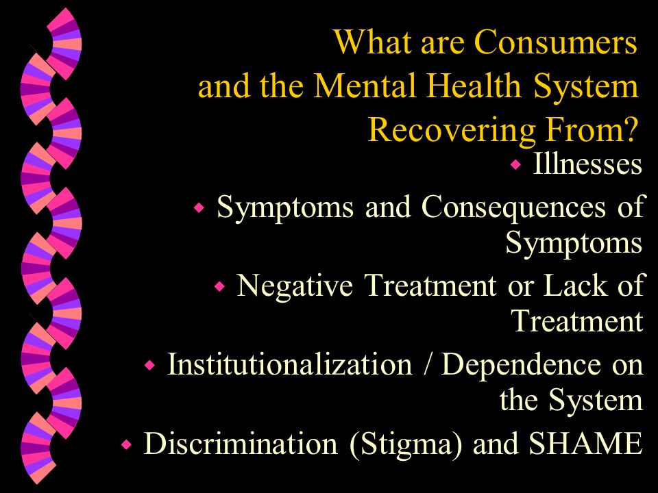 What are Consumers and the Mental Health System Recovering From? w Illnesses w Symptoms and Consequences of Symptoms w Negative Treatment or Lack of T