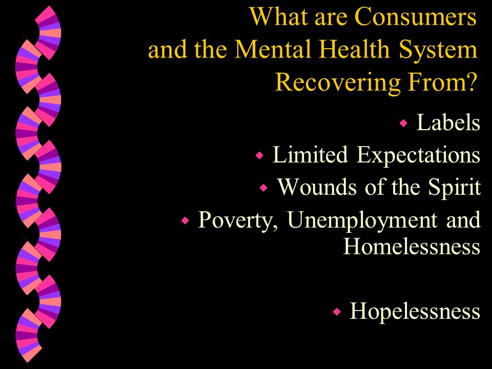 What are Consumers and the Mental Health System Recovering From? w Labels w Limited Expectations w Wounds of the Spirit w Poverty, Unemployment and Ho
