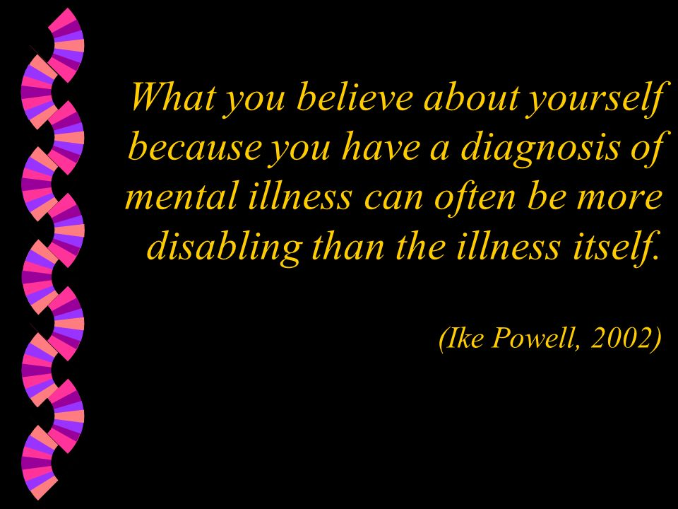 What you believe about yourself because you have a diagnosis of mental illness can often be more disabling than the illness itself. (Ike Powell, 2002)