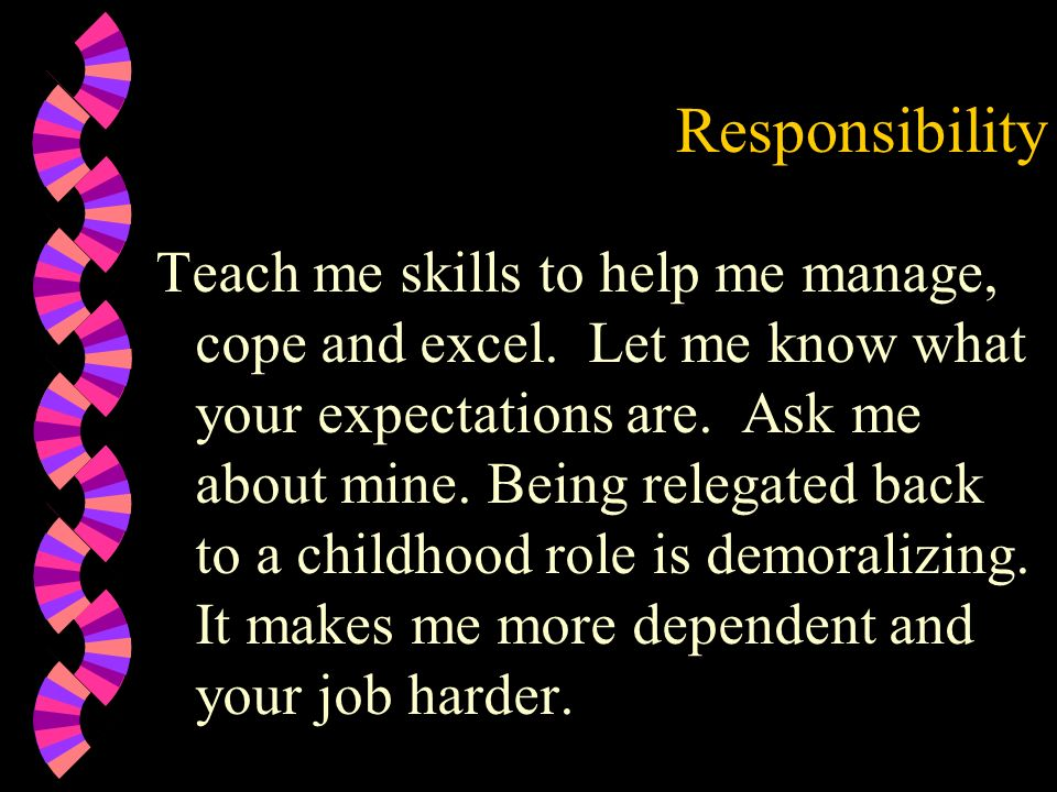 Responsibility Teach me skills to help me manage, cope and excel. Let me know what your expectations are. Ask me about mine. Being relegated back to a