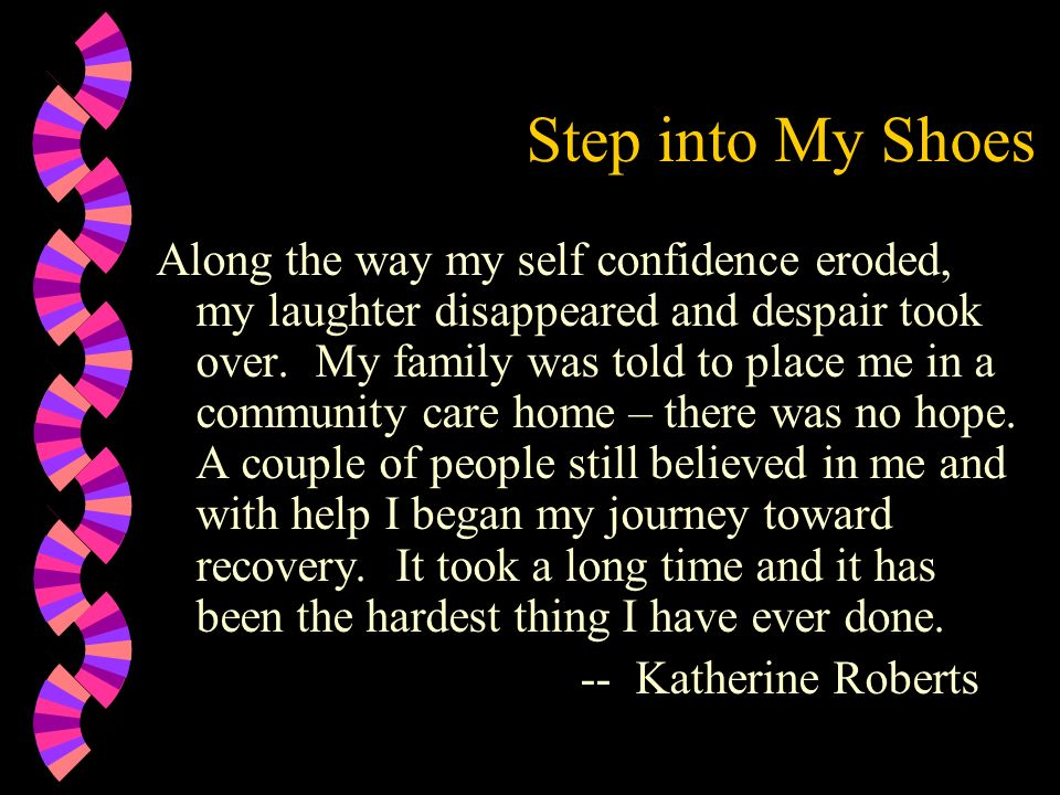 Step into My Shoes Along the way my self confidence eroded, my laughter disappeared and despair took over. My family was told to place me in a communi