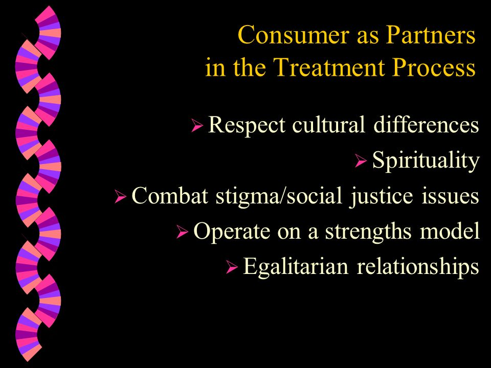 Consumer as Partners in the Treatment Process Respect cultural differences Spirituality Combat stigma/social justice issues Operate on a strengths mod