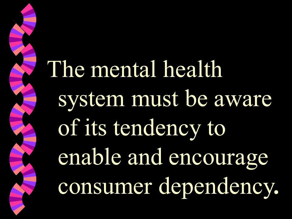 The mental health system must be aware of its tendency to enable and encourage consumer dependency.