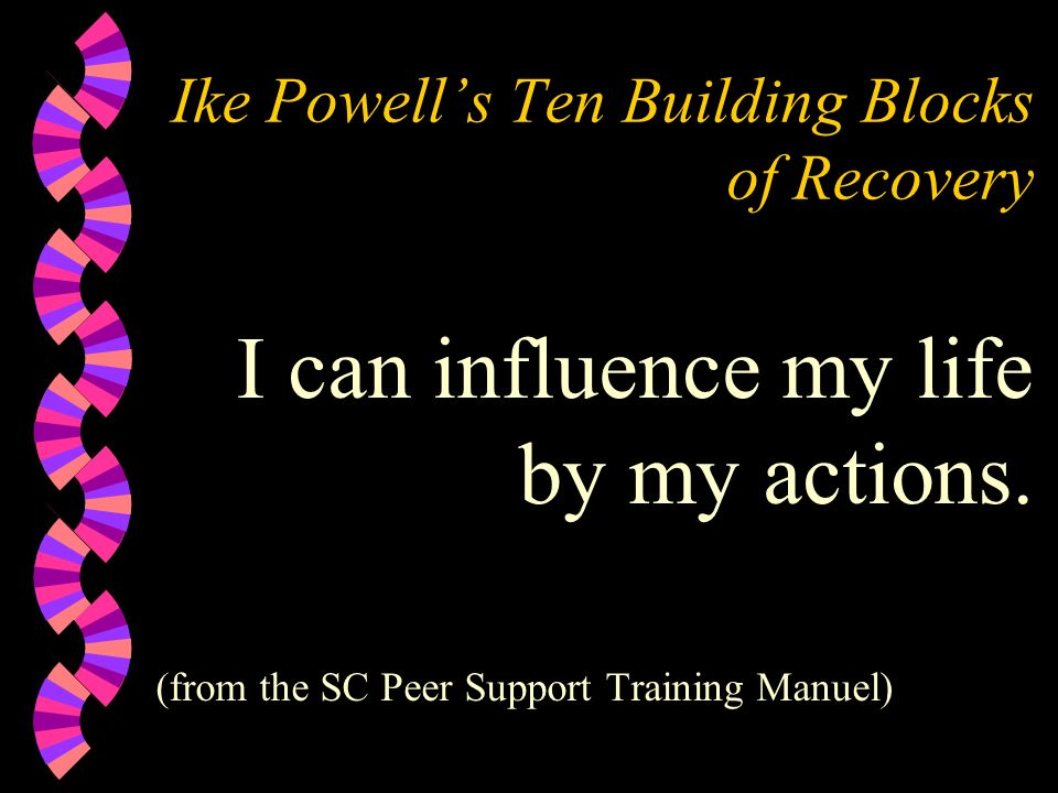 Ike Powells Ten Building Blocks of Recovery I can influence my life by my actions. (from the SC Peer Support Training Manuel)