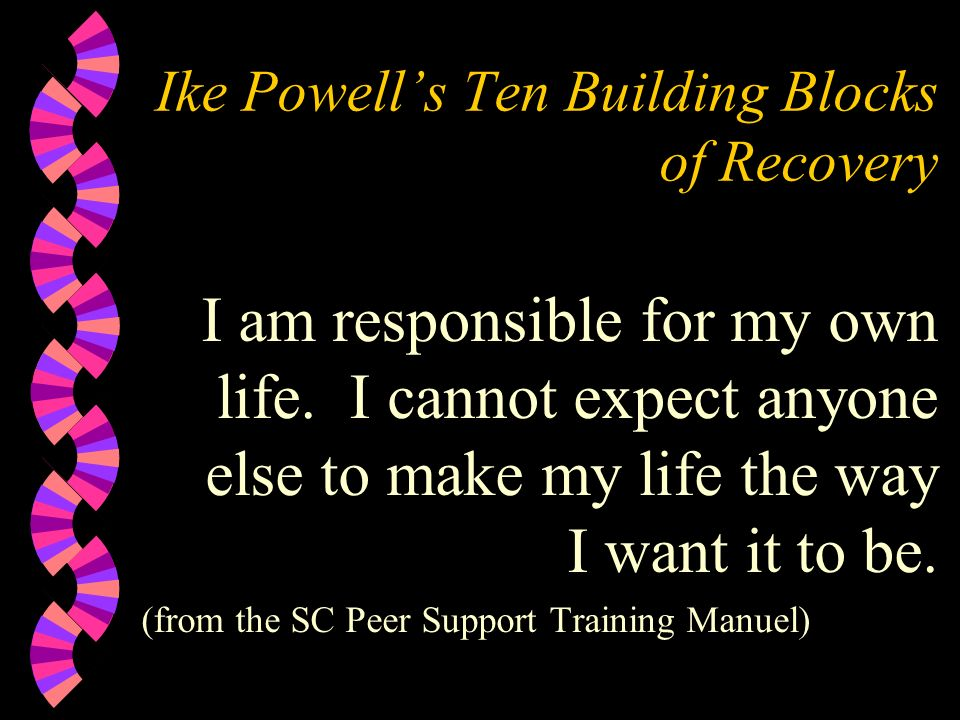 Ike Powells Ten Building Blocks of Recovery I am responsible for my own life. I cannot expect anyone else to make my life the way I want it to be. (fr