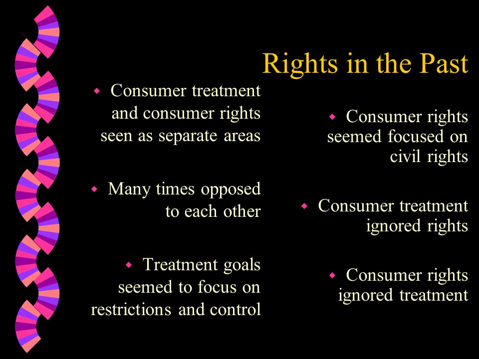 Rights in the Past w Consumer treatment and consumer rights seen as separate areas w Many times opposed to each other w Treatment goals seemed to focu