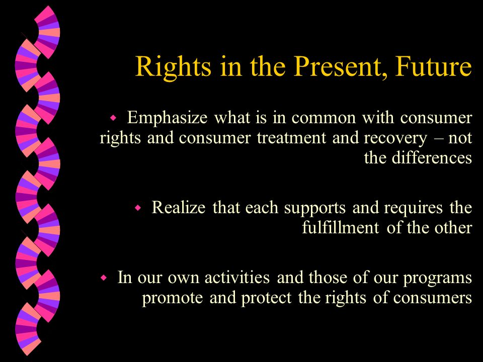Rights in the Present, Future w Emphasize what is in common with consumer rights and consumer treatment and recovery – not the differences w Realize t