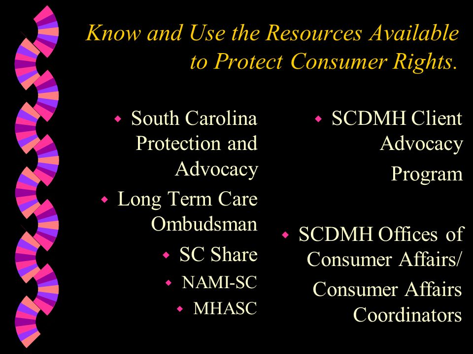 Know and Use the Resources Available to Protect Consumer Rights. w South Carolina Protection and Advocacy w Long Term Care Ombudsman w SC Share w NAMI
