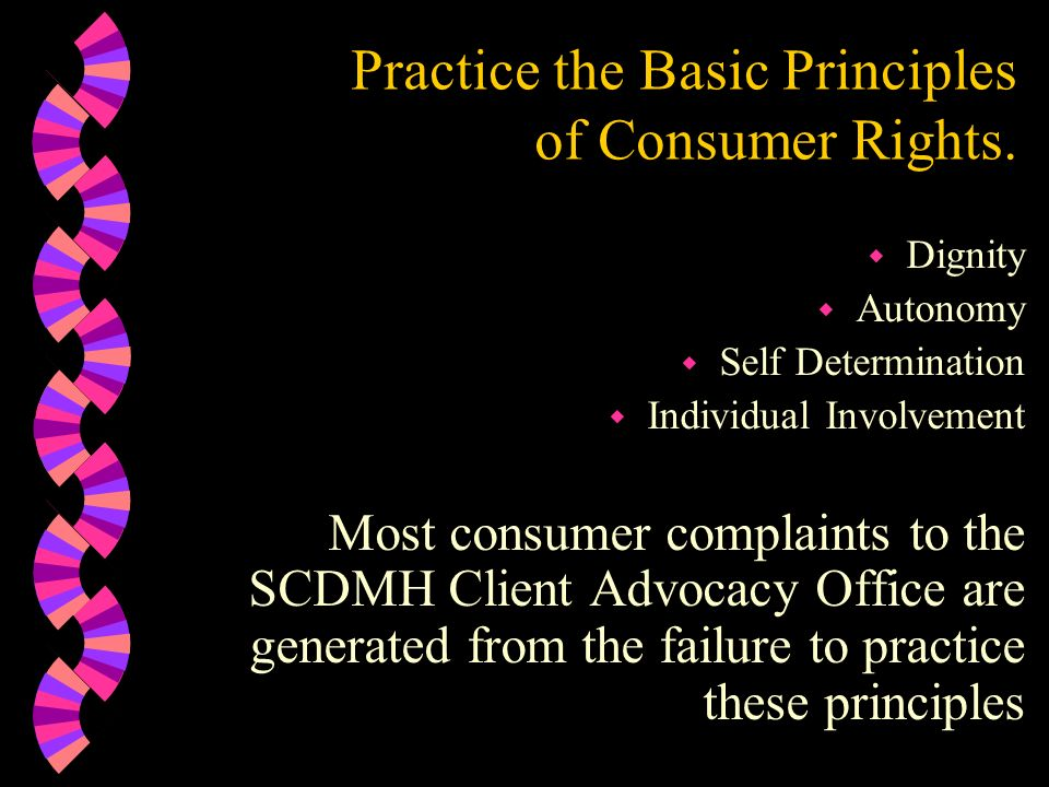 Practice the Basic Principles of Consumer Rights. w Dignity w Autonomy w Self Determination w Individual Involvement Most consumer complaints to the S