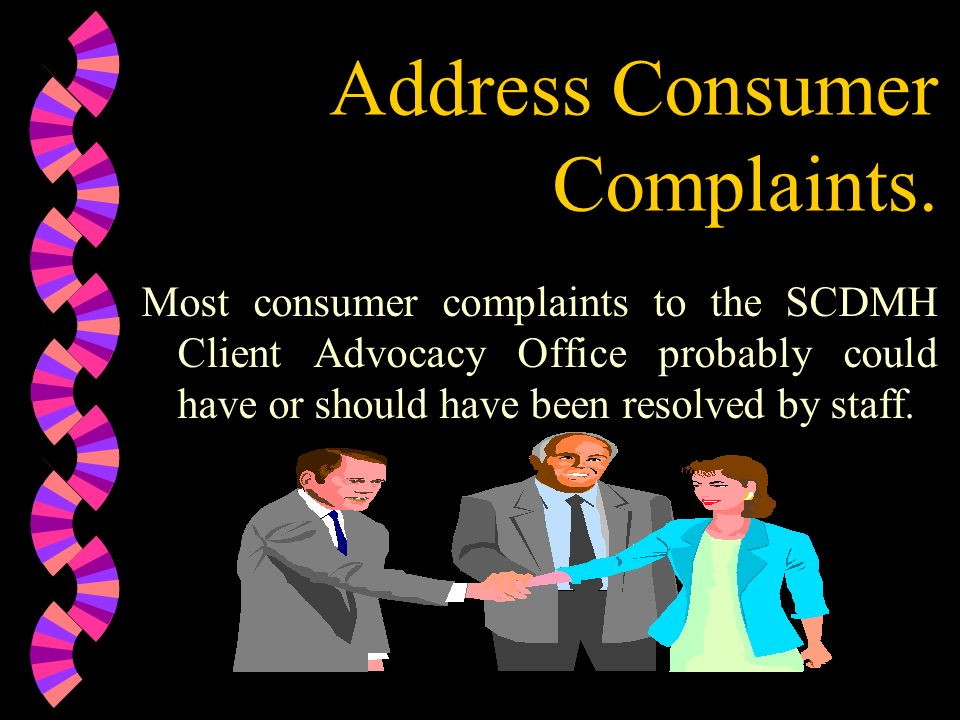 Address Consumer Complaints. Most consumer complaints to the SCDMH Client Advocacy Office probably could have or should have been resolved by staff.