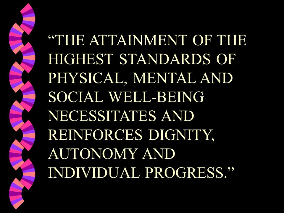 THE ATTAINMENT OF THE HIGHEST STANDARDS OF PHYSICAL, MENTAL AND SOCIAL WELL-BEING NECESSITATES AND REINFORCES DIGNITY, AUTONOMY AND INDIVIDUAL PROGRES