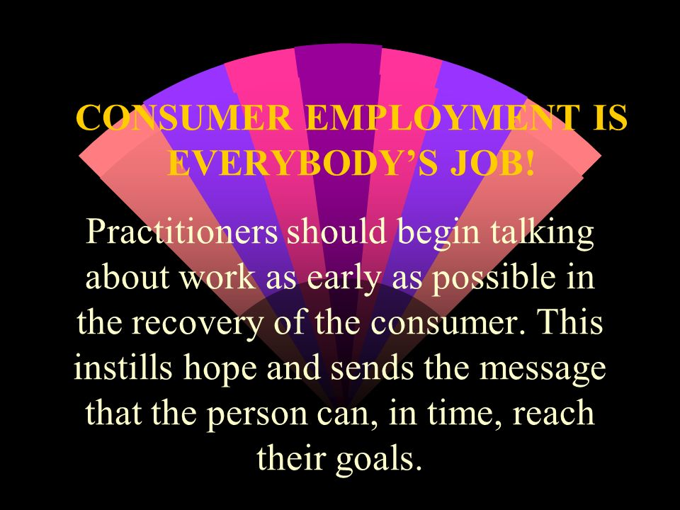 CONSUMER EMPLOYMENT IS EVERYBODYS JOB! Practitioners should begin talking about work as early as possible in the recovery of the consumer. This instil