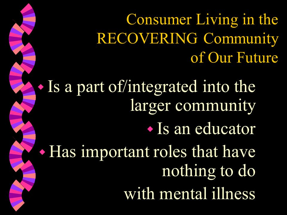 Consumer Living in the RECOVERING Community of Our Future w Is a part of/integrated into the larger community w Is an educator w Has important roles t