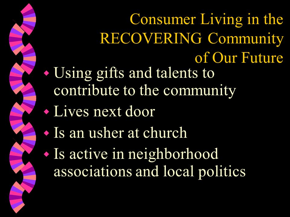 Consumer Living in the RECOVERING Community of Our Future w Using gifts and talents to contribute to the community w Lives next door w Is an usher at