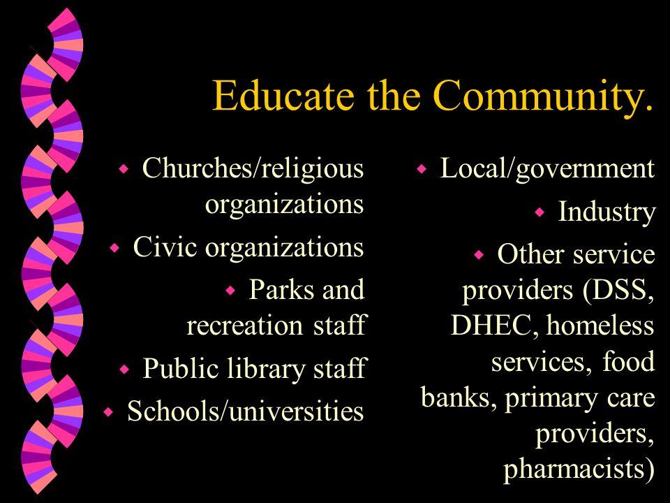 Educate the Community. w Churches/religious organizations w Civic organizations w Parks and recreation staff w Public library staff w Schools/universi