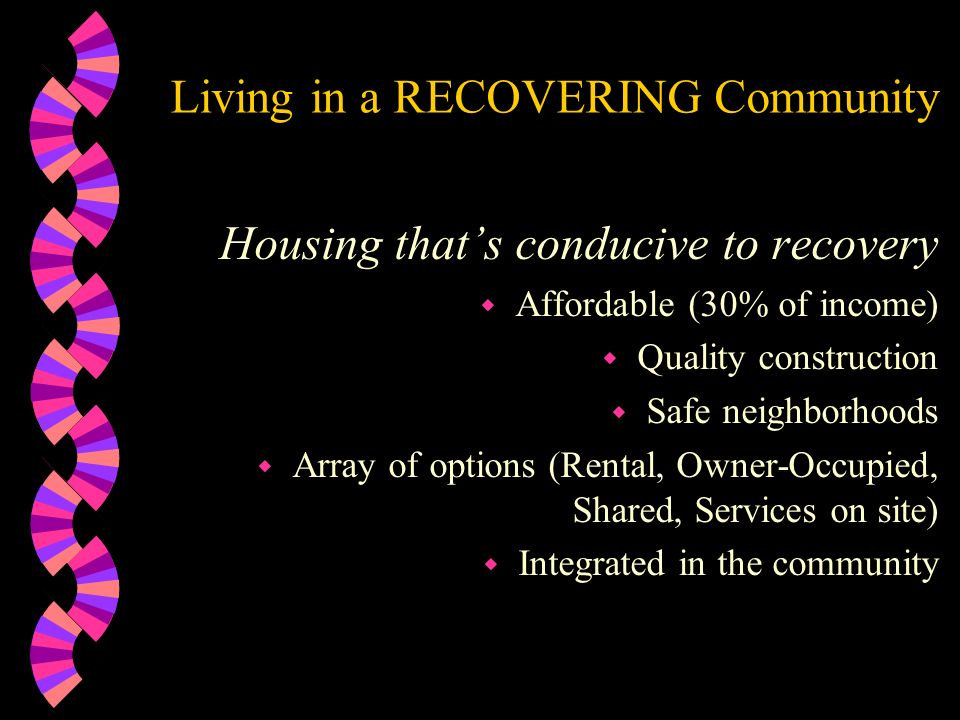 Living in a RECOVERING Community Housing thats conducive to recovery w Affordable (30% of income) w Quality construction w Safe neighborhoods w Array