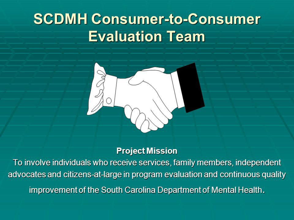 SCDMH Consumer-to-Consumer Evaluation Team Project Mission To involve individuals who receive services, family members, independent advocates and citizens-at-large in program evaluation and continuous quality improvement of the South Carolina Department of Mental Health.