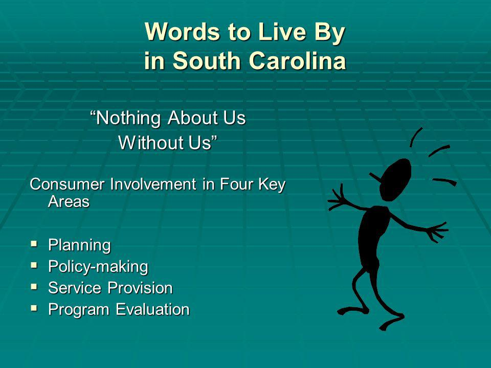 Words to Live By in South Carolina Nothing About Us Without Us Consumer Involvement in Four Key Areas Planning Planning Policy-making Policy-making Service Provision Service Provision Program Evaluation Program Evaluation