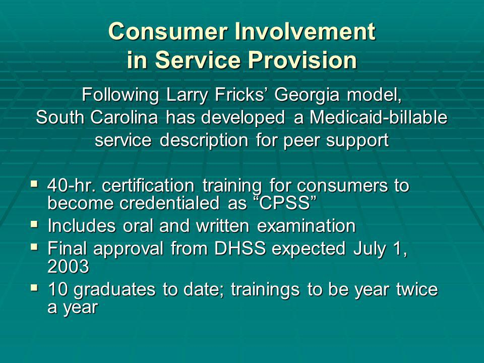 Consumer Involvement in Service Provision Following Larry Fricks Georgia model, South Carolina has developed a Medicaid-billable service description for peer support 40-hr.