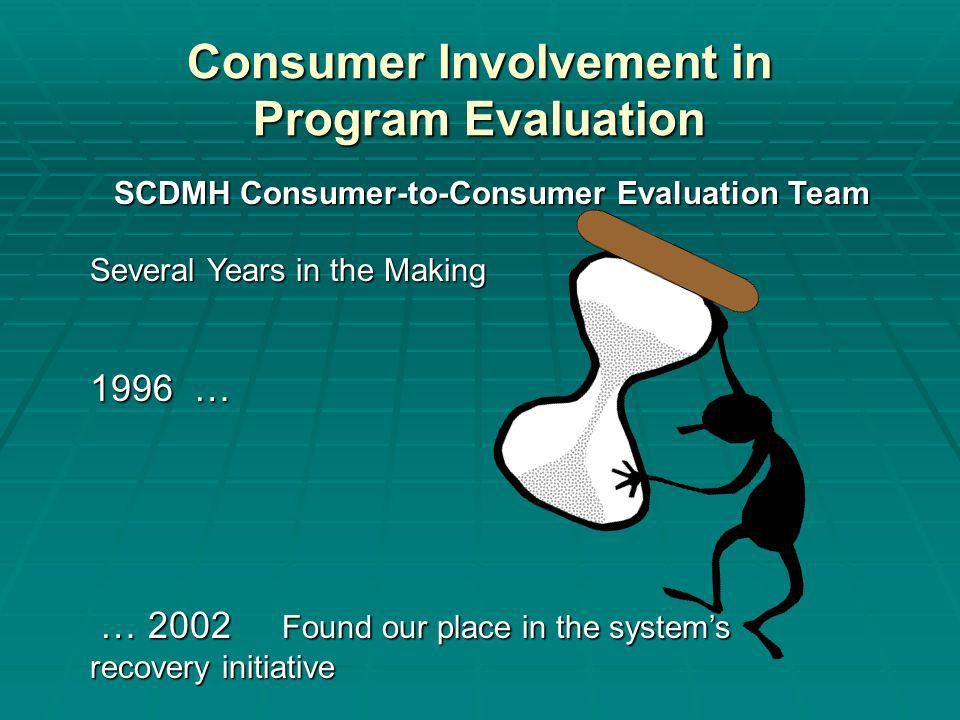 Consumer Involvement in Program Evaluation SCDMH Consumer-to-Consumer Evaluation Team Several Years in the Making 1996 … … 2002 Found our place in the systems … 2002 Found our place in the systems recovery initiative