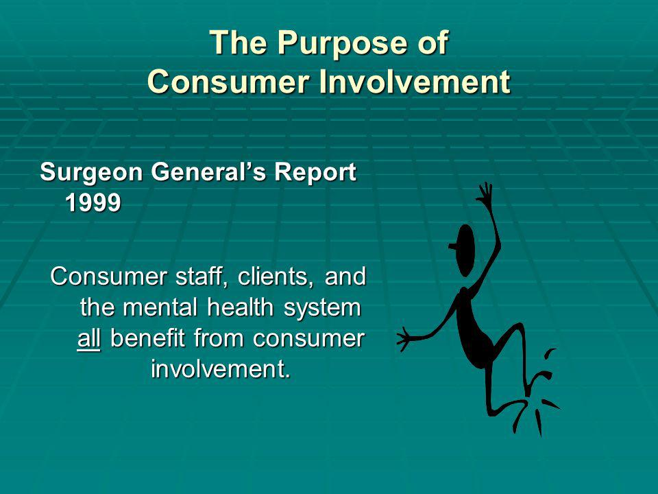 The Purpose of Consumer Involvement Surgeon Generals Report 1999 Consumer staff, clients, and the mental health system all benefit from consumer involvement.