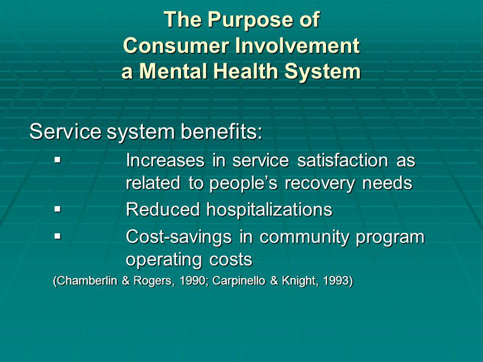 The Purpose of Consumer Involvement a Mental Health System Service system benefits: Increases in service satisfaction as related to peoples recovery needs Increases in service satisfaction as related to peoples recovery needs Reduced hospitalizations Reduced hospitalizations Cost-savings in community program operating costs Cost-savings in community program operating costs (Chamberlin & Rogers, 1990; Carpinello & Knight, 1993)