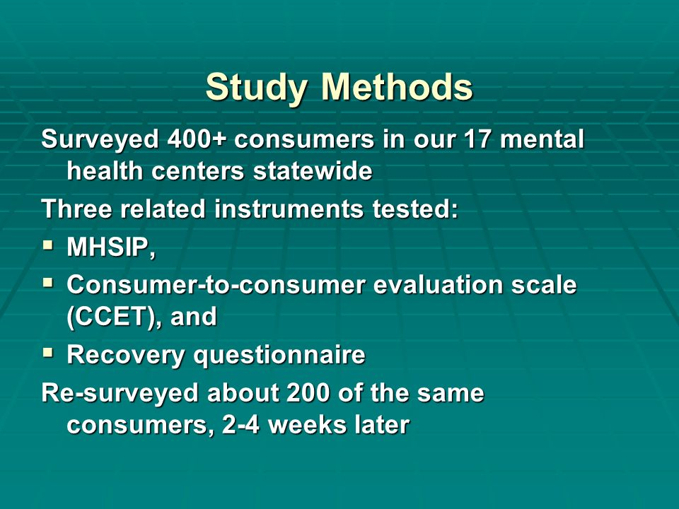 Study Methods Surveyed 400+ consumers in our 17 mental health centers statewide Three related instruments tested: MHSIP, MHSIP, Consumer to consumer evaluation scale (CCET), and Consumer to consumer evaluation scale (CCET), and Recovery questionnaire Recovery questionnaire Re surveyed about 200 of the same consumers, 2 4 weeks later