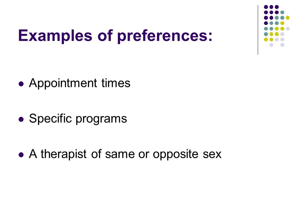 Examples of preferences: Appointment times Specific programs A therapist of same or opposite sex