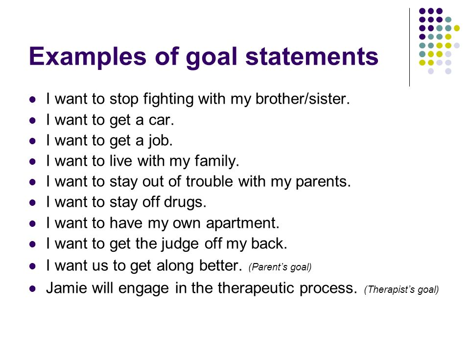Examples of goal statements I want to stop fighting with my brother/sister. I want to get a car. I want to get a job. I want to live with my family. I