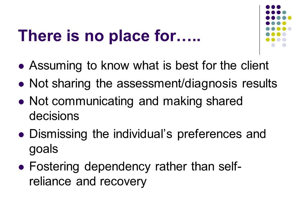 There is no place for….. Assuming to know what is best for the client Not sharing the assessment/diagnosis results Not communicating and making shared