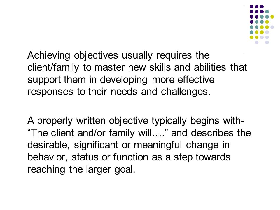 Achieving objectives usually requires the client/family to master new skills and abilities that support them in developing more effective responses to