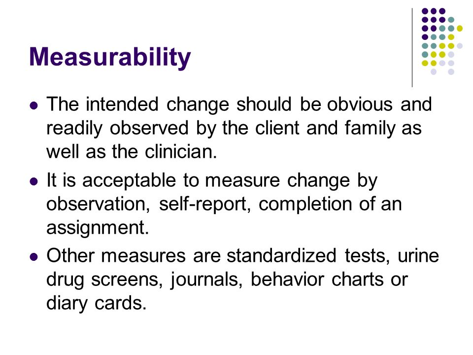 Measurability The intended change should be obvious and readily observed by the client and family as well as the clinician. It is acceptable to measur