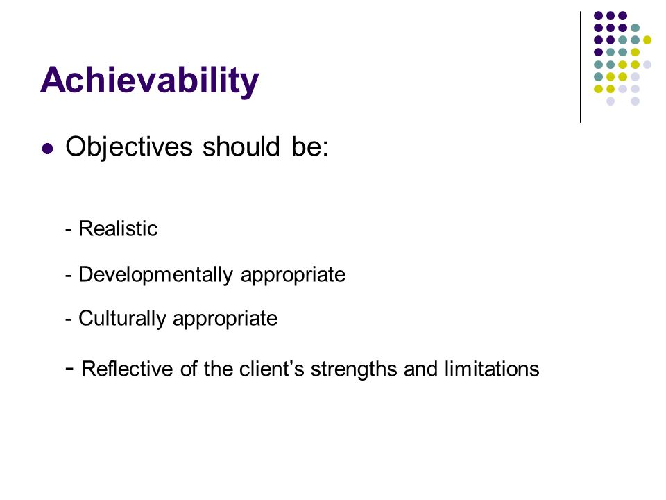 Achievability Objectives should be: - Realistic - Developmentally appropriate - Culturally appropriate - Reflective of the clients strengths and limit