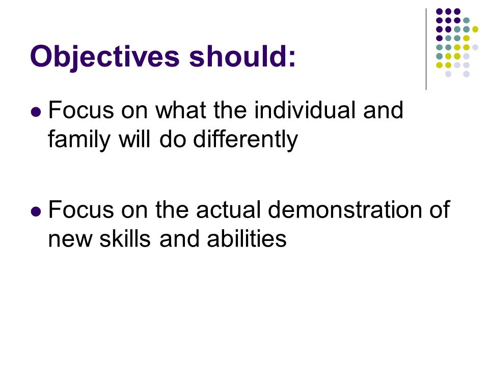 Objectives should: Focus on what the individual and family will do differently Focus on the actual demonstration of new skills and abilities