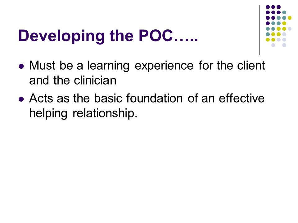 Developing the POC….. Must be a learning experience for the client and the clinician Acts as the basic foundation of an effective helping relationship