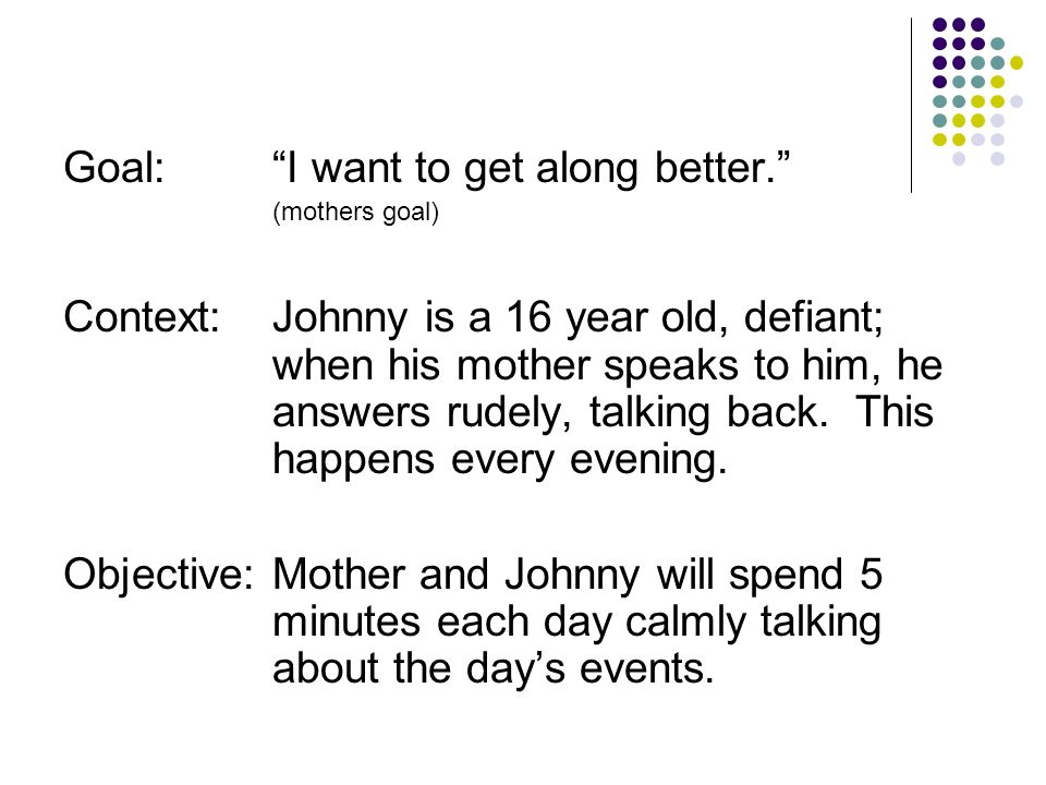 Goal:I want to get along better. (mothers goal) Context:Johnny is a 16 year old, defiant; when his mother speaks to him, he answers rudely, talking ba