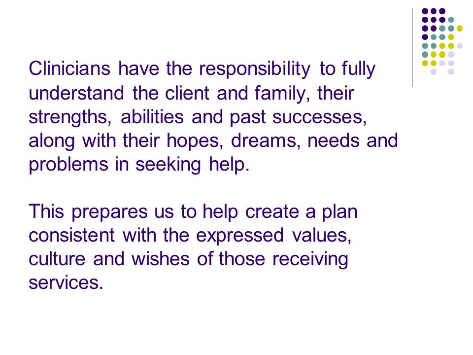 Clinicians have the responsibility to fully understand the client and family, their strengths, abilities and past successes, along with their hopes, d
