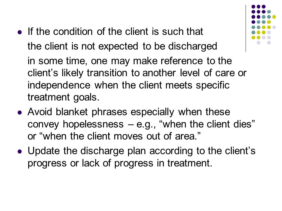 If the condition of the client is such that the client is not expected to be discharged in some time, one may make reference to the clients likely tra