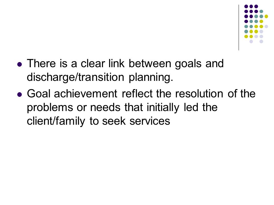 There is a clear link between goals and discharge/transition planning. Goal achievement reflect the resolution of the problems or needs that initially