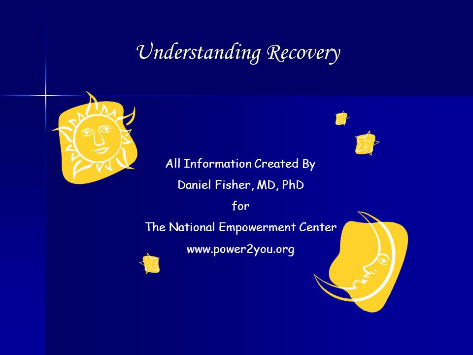 All Information Created By Daniel Fisher, MD, PhD for The National Empowerment Center www.power2you.org Understanding Recovery