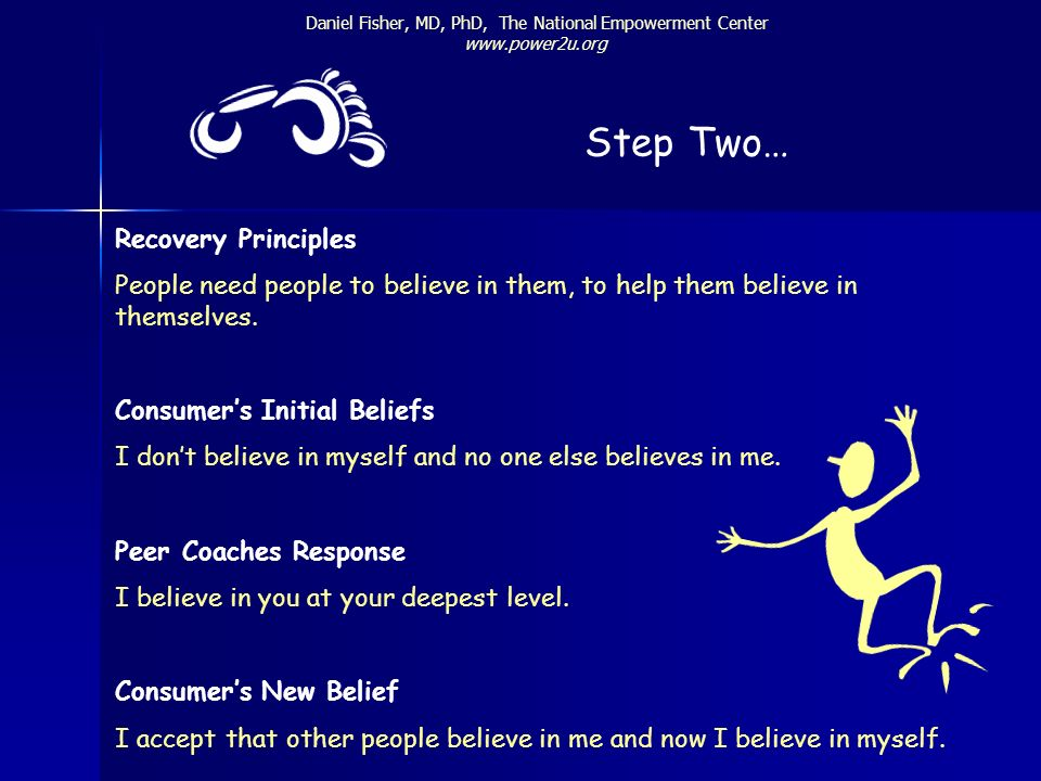 Daniel Fisher, MD, PhD, The National Empowerment Center www.power2u.org Step Two… Recovery Principles People need people to believe in them, to help t