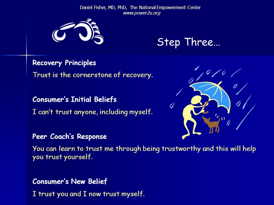 Step Three… Daniel Fisher, MD, PhD, The National Empowerment Center www.power2u.org Recovery Principles Trust is the cornerstone of recovery. Consumer