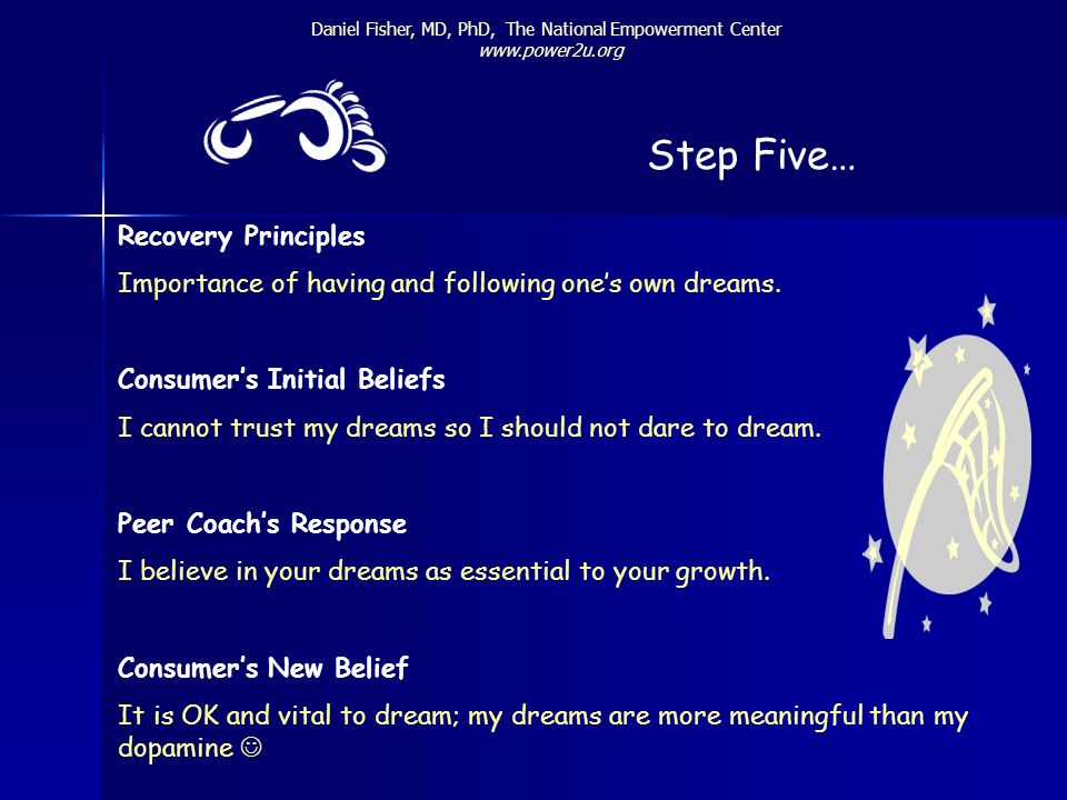 Daniel Fisher, MD, PhD, The National Empowerment Center www.power2u.org Step Five… Recovery Principles Importance of having and following ones own dre