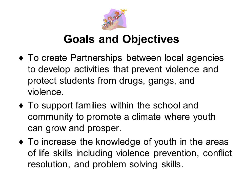 Goals and Objectives To create Partnerships between local agencies to develop activities that prevent violence and protect students from drugs, gangs, and violence.