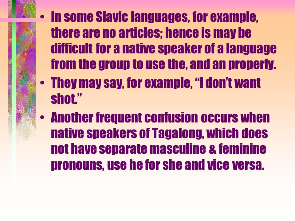 In some Slavic languages, for example, there are no articles; hence is may be difficult for a native speaker of a language from the group to use the,