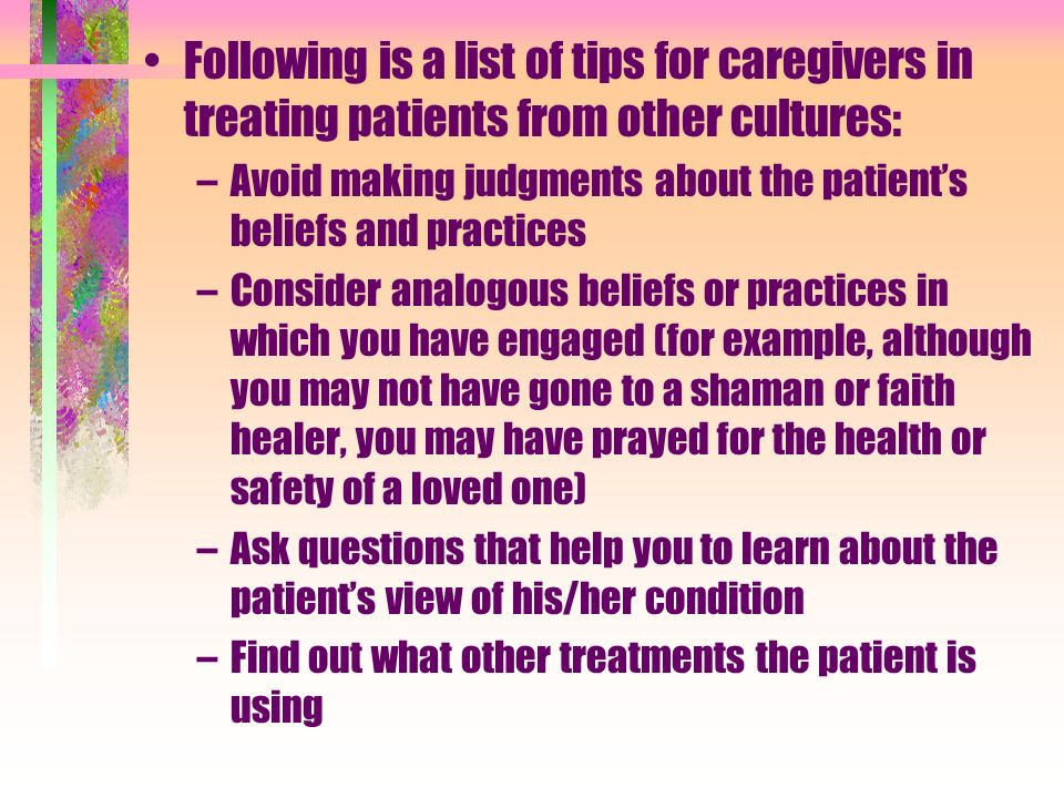 Following is a list of tips for caregivers in treating patients from other cultures: –Avoid making judgments about the patients beliefs and practices