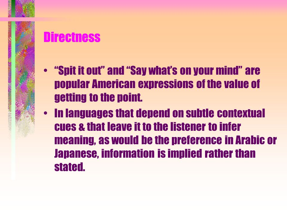 Directness Spit it out and Say whats on your mind are popular American expressions of the value of getting to the point. In languages that depend on s